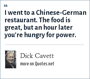 Dick Cavett: I went to a Chinese-German restaurant. The food is great, but an hour later you're hungry for power.