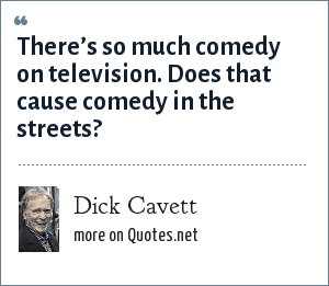 Dick Cavett: There's so much comedy on television. Does that cause comedy in the streets?