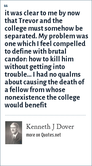 Kenneth J Dover: it was clear to me by now that Trevor and the college must somehow be separated. My problem was one which I feel compelled to define with brutal candor: how to kill him without getting into trouble... I had no qualms about causing the death of a fellow from whose nonexistence the college would benefit