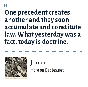 Junius: One precedent creates another and they soon accumulate and constitute law. What yesterday was a fact, today is doctrine.