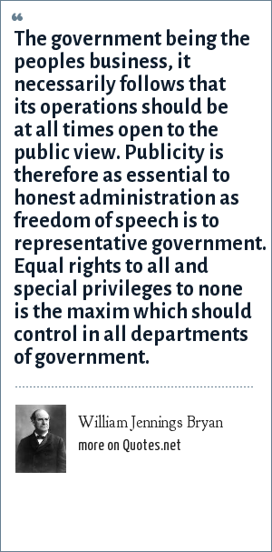 William Jennings Bryan: The government being the peoples business, it necessarily follows that its operations should be at all times open to the public view. Publicity is therefore as essential to honest administration as freedom of speech is to representative government. Equal rights to all and special privileges to none is the maxim which should control in all departments of government.