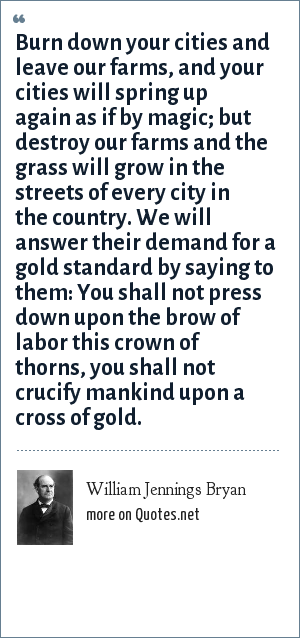 William Jennings Bryan: Burn down your cities and leave our farms, and your cities will spring up again as if by magic; but destroy our farms and the grass will grow in the streets of every city in the country. We will answer their demand for a gold standard by saying to them: You shall not press down upon the brow of labor this crown of thorns, you shall not crucify mankind upon a cross of gold.