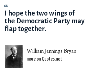 William Jennings Bryan: I hope the two wings of the Democratic Party may flap together.