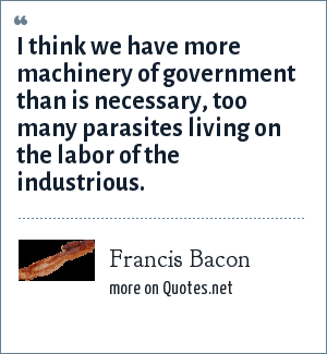 Francis Bacon: I think we have more machinery of government than is necessary, too many parasites living on the labor of the industrious.
