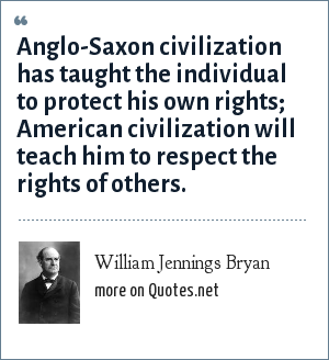 William Jennings Bryan: Anglo-Saxon civilization has taught the individual to protect his own rights; American civilization will teach him to respect the rights of others.