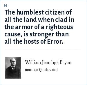 William Jennings Bryan: The humblest citizen of all the land when clad in the armor of a righteous cause, is stronger than all the hosts of Error.
