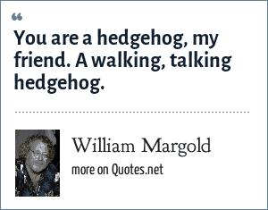 William Margold: You are a hedgehog, my friend. A walking, talking hedgehog.