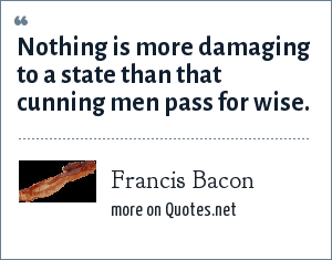 Francis Bacon: Nothing is more damaging to a state than that cunning men pass for wise.