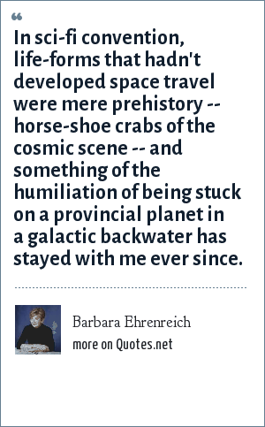 Barbara Ehrenreich: In sci-fi convention, life-forms that hadn't developed space travel were mere prehistory -- horse-shoe crabs of the cosmic scene -- and something of the humiliation of being stuck on a provincial planet in a galactic backwater has stayed with me ever since.