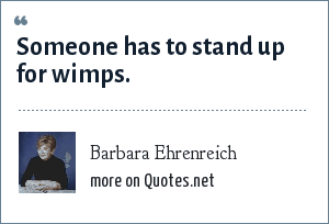 Barbara Ehrenreich: Someone has to stand up for wimps.