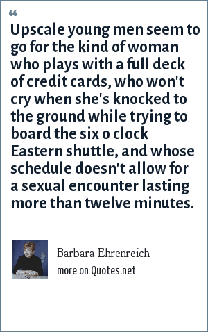Barbara Ehrenreich: Upscale young men seem to go for the kind of woman who plays with a full deck of credit cards, who won't cry when she's knocked to the ground while trying to board the six o clock Eastern shuttle, and whose schedule doesn't allow for a sexual encounter lasting more than twelve minutes.