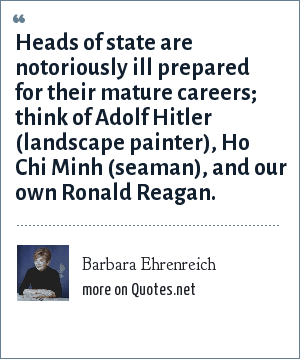 Barbara Ehrenreich: Heads of state are notoriously ill prepared for their mature careers; think of Adolf Hitler (landscape painter), Ho Chi Minh (seaman), and our own Ronald Reagan.