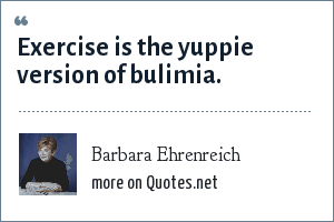 Barbara Ehrenreich: Exercise is the yuppie version of bulimia.
