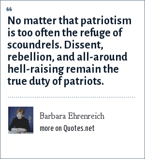 Barbara Ehrenreich: No matter that patriotism is too often the refuge of scoundrels. Dissent, rebellion, and all-around hell-raising remain the true duty of patriots.