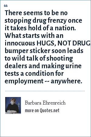 Barbara Ehrenreich: There seems to be no stopping drug frenzy once it takes hold of a nation. What starts with an innocuous HUGS, NOT DRUGS bumper sticker soon leads to wild talk of shooting dealers and making urine tests a condition for employment -- anywhere.