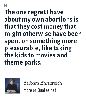 Barbara Ehrenreich: The one regret I have about my own abortions is that they cost money that might otherwise have been spent on something more pleasurable, like taking the kids to movies and theme parks.