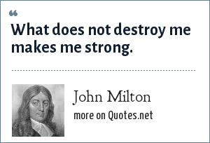 John Milton: What does not destroy me makes me strong