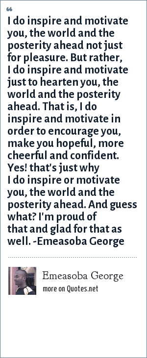 Emeasoba George: I do inspire and motivate you, the world and the posterity ahead not just for pleasure. But rather, I do inspire and motivate just to hearten you, the world and the posterity ahead. That is, I do inspire and motivate in order to encourage you, make you hopeful, more cheerful and confident. Yes! that's just why I do inspire or motivate you, the world and the posterity ahead. And guess what? I'm proud of that and glad for that as well. -Emeasoba George