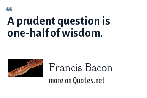 Francis Bacon: A prudent question is one-half of wisdom.