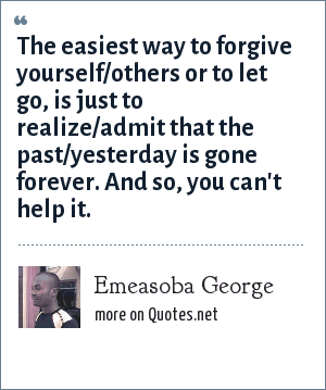 Emeasoba George: The easiest way to forgive yourself/others or to let go, is just to realize/admit that the past/yesterday is gone forever. And so, you can't help it.