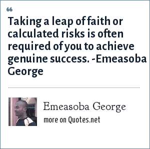 Emeasoba George: Taking a leap of faith/calculated risk is often required of you to achieve genuine success.