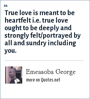 Emeasoba George: True love is meant to be heartfelt i.e. true love ought to be deeply and strongly felt/portrayed by all and sundry including you.