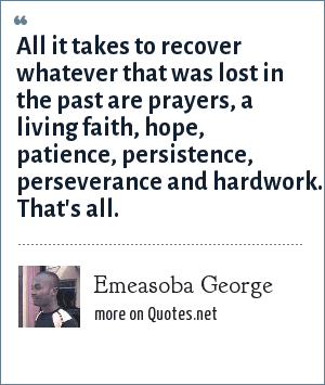 Emeasoba George: All it takes to recover whatever that was lost in the past are prayers, a living faith, hope, patience, persistence, perseverance and hardwork. That's all.