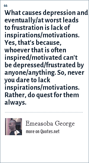 Emeasoba George: What causes depression and eventually/at worst leads to frustration is lack of inspirations/motivations. Yes, that's because, whoever that is often inspired/motivated can't be depressed/frustrated by anyone/anything. So, never you dare to lack inspirations/motivations. Rather, do quest for them always.