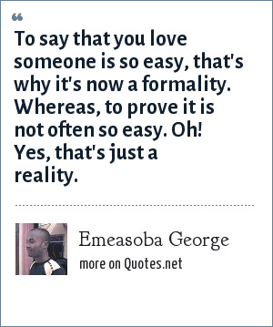 Emeasoba George: To say that you love someone is so easy, that's why it's now a formality. Whereas, to prove it is not often so easy. Oh! Yes, that's just a reality.
