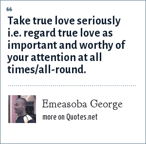 Emeasoba George: Take true love seriously i.e. regard true love as important and worthy of your attention at all times/all-round.