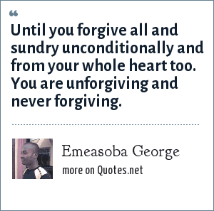 Emeasoba George: Until you forgive all and sundry unconditionally and from your whole heart too. You are unforgiving and never forgiving.