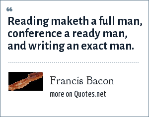 Francis Bacon: Reading maketh a full man, conference a ready man, and writing an exact man.