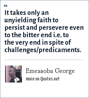 Emeasoba George: It takes only an unyielding faith to persist and persevere even to the bitter end i.e. to the very end in spite of challenges/predicaments.