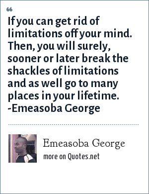 Emeasoba George: If you can get rid of limitations off your mind. Then, you will surely/sooner or later break the shackles of limitations and as well go to many places in your lifetime.