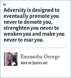 Emeasoba George: Adversity is designed to eventually promote you never to demote you, strenghten you never to weaken you and make you never to mar you.