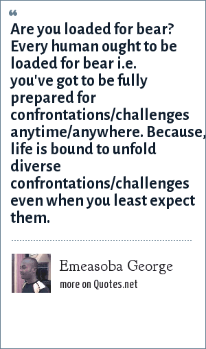 Emeasoba George: Are you loaded for bear? Every human ought to be loaded for bear i.e. you've got to be fully prepared for confrontations/challenges anytime/anywhere. Because, life is bound to unfold diverse confrontations/challenges even when you least expect them.