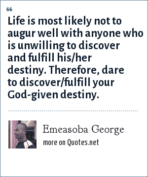 Emeasoba George: Life is most likely not to augur well with anyone who is unwilling to discover and fulfill his/her destiny. Therefore, dare to discover/fulfill your God-given destiny.