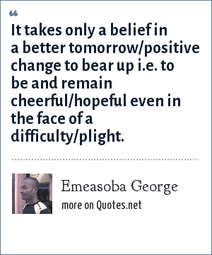 Emeasoba George: It takes only a belief in a better tomorrow/positive change to bear up i.e. to be and remain cheerful/hopeful even in the face of a difficulty/plight.