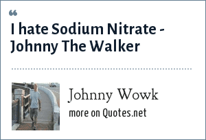 Johnny Wowk: I hate Sodium Nitrate - Johnny The Walker