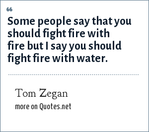 Tom Zegan: Some people say that you should fight fire with fire but I say you should fight fire with water.