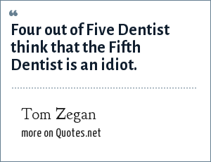 Tom Zegan: Four out of Five Dentist think that the Fifth Dentist is an idiot.