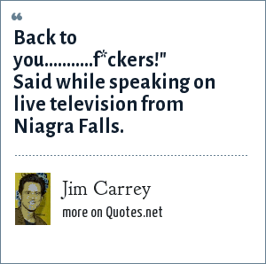Jim Carrey: Back to you...........f*ckers!