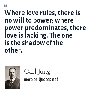 Carl Jung: Where love rules, there is no will to power; where power predominates, there love is lacking. The one is the shadow of the other.