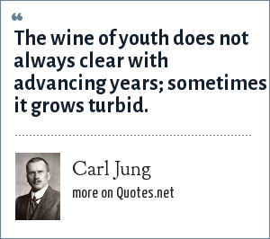 Carl Jung: The wine of youth does not always clear with advancing years; sometimes it grows turbid.
