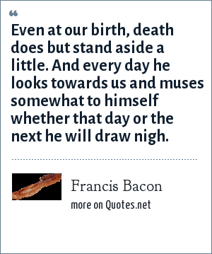 Francis Bacon: Even at our birth, death does but stand aside a little. And every day he looks towards us and muses somewhat to himself whether that day or the next he will draw nigh.