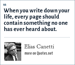 Elias Canetti: When you write down your life, every page should contain something no one has ever heard about.