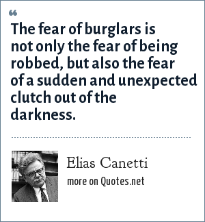 Elias Canetti: The fear of burglars is not only the fear of being robbed, but also the fear of a sudden and unexpected clutch out of the darkness.