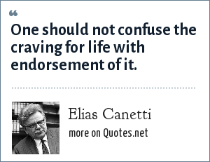 Elias Canetti: One should not confuse the craving for life with endorsement of it.