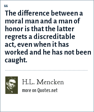 H.L. Mencken: The difference between a moral man and a man of honor is that the latter regrets a discreditable act, even when it has worked and he has not been caught.