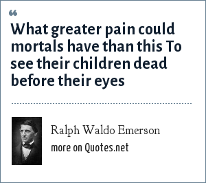 Ralph Waldo Emerson: What greater pain could mortals have than this To see their children dead before their eyes
